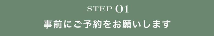STEP01 事前にご予約をお願いします