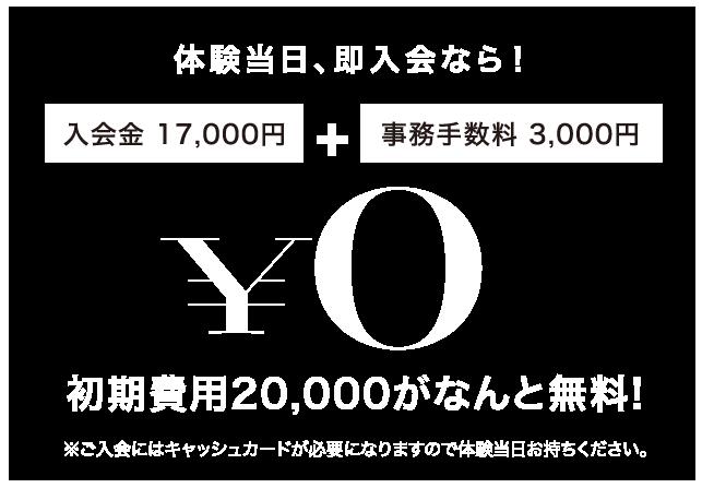 体験当日、即入会なら初期費用20,000円がなんと無料!※ご入会にはキャッシュカードが必要になりますので体験当日お持ちください。